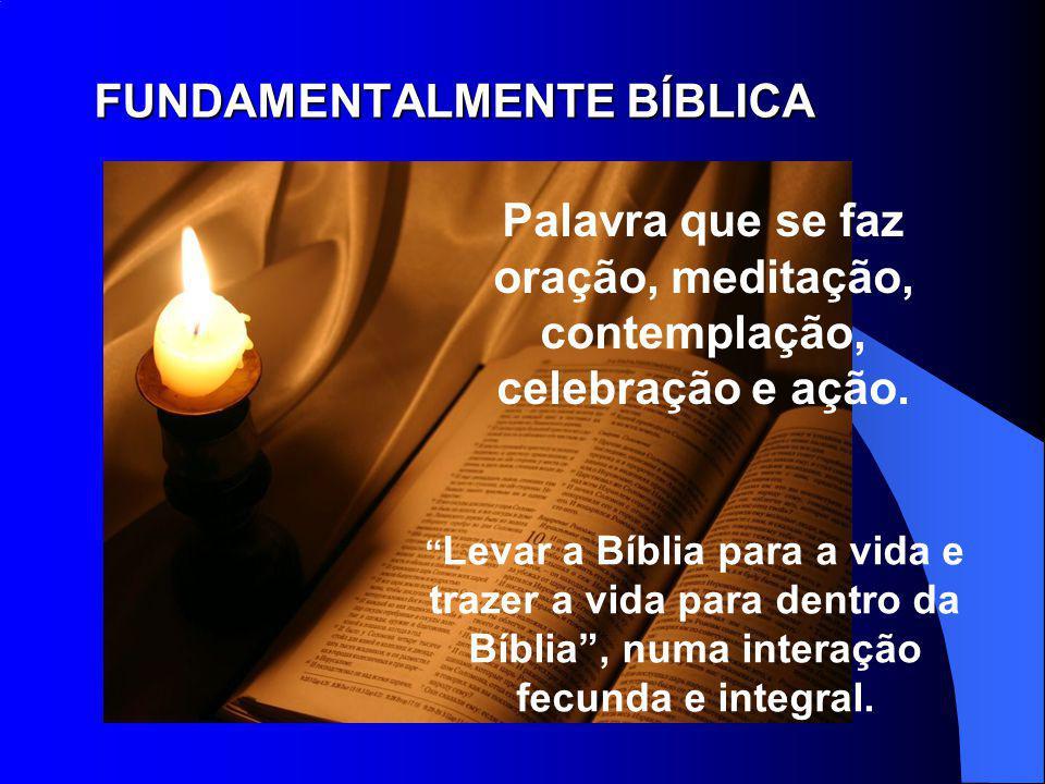 FUNDAMENTALMENTE BÍBLICA FUNDAMENTALMENTE BÍBLICA Palavra que se faz oração, meditação, contemplação, celebração e ação. Levar a Bíblia para a vida e