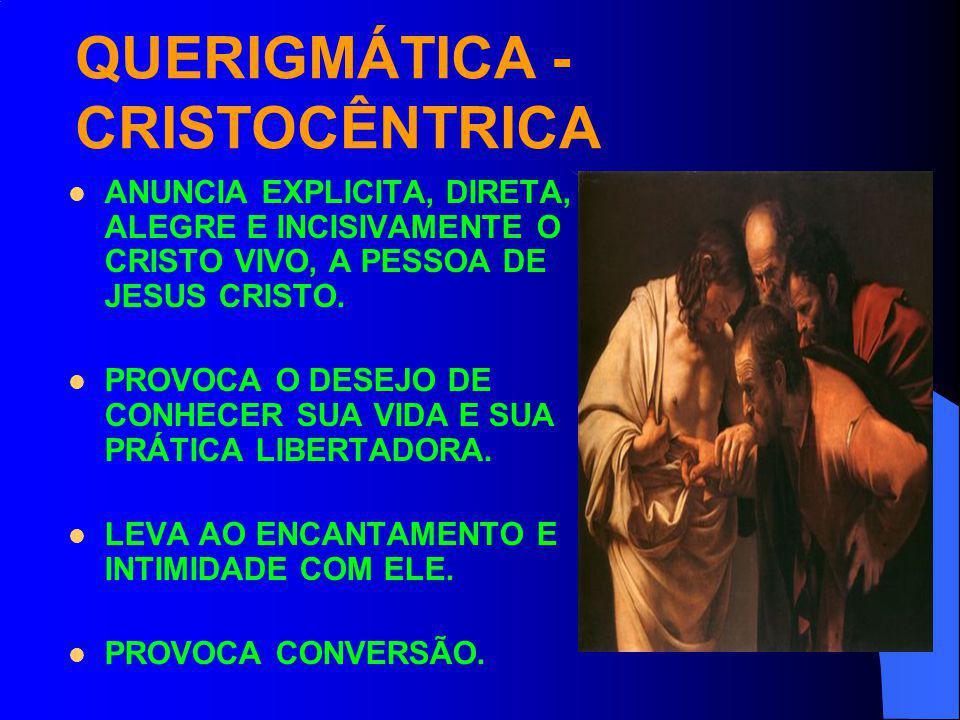 QUERIGMÁTICA - CRISTOCÊNTRICA ANUNCIA EXPLICITA, DIRETA, ALEGRE E INCISIVAMENTE O CRISTO VIVO, A PESSOA DE JESUS CRISTO. PROVOCA O DESEJO DE CONHECER