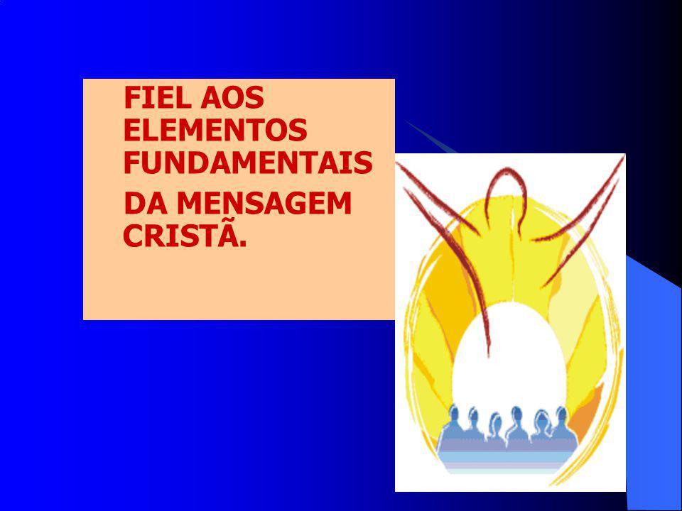FIEL AOS ELEMENTOS FUNDAMENTAIS DA MENSAGEM CRISTÃ.
