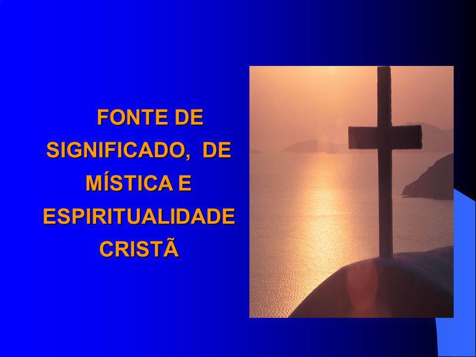 FONTE DE SIGNIFICADO, DE MÍSTICA E ESPIRITUALIDADE CRISTÃ FONTE DE SIGNIFICADO, DE MÍSTICA E ESPIRITUALIDADE CRISTÃ