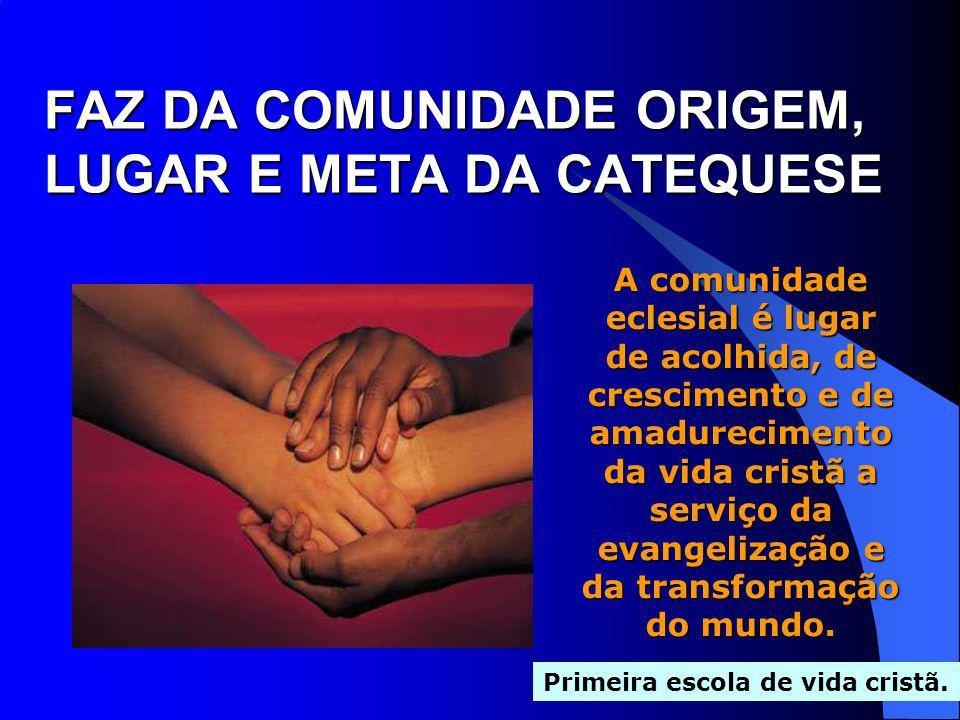 FAZ DA COMUNIDADE ORIGEM, LUGAR E META DA CATEQUESE A comunidade eclesial é lugar de acolhida, de crescimento e de amadurecimento da vida cristã a ser