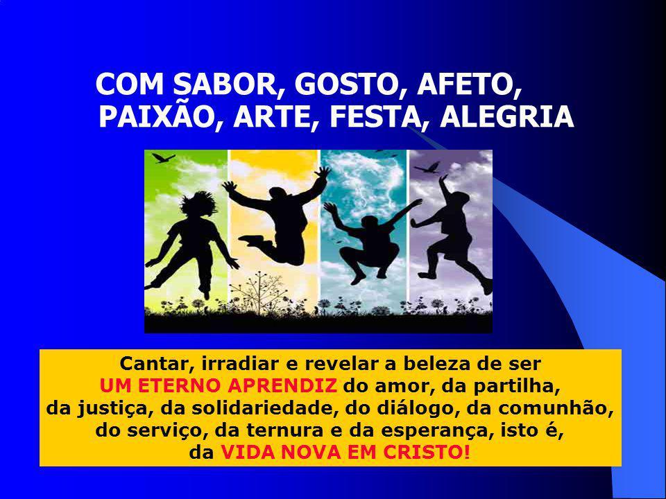 COM SABOR, GOSTO, AFETO, PAIXÃO, ARTE, FESTA, ALEGRIA Cantar, irradiar e revelar a beleza de ser UM ETERNO APRENDIZ do amor, da partilha, da justiça,