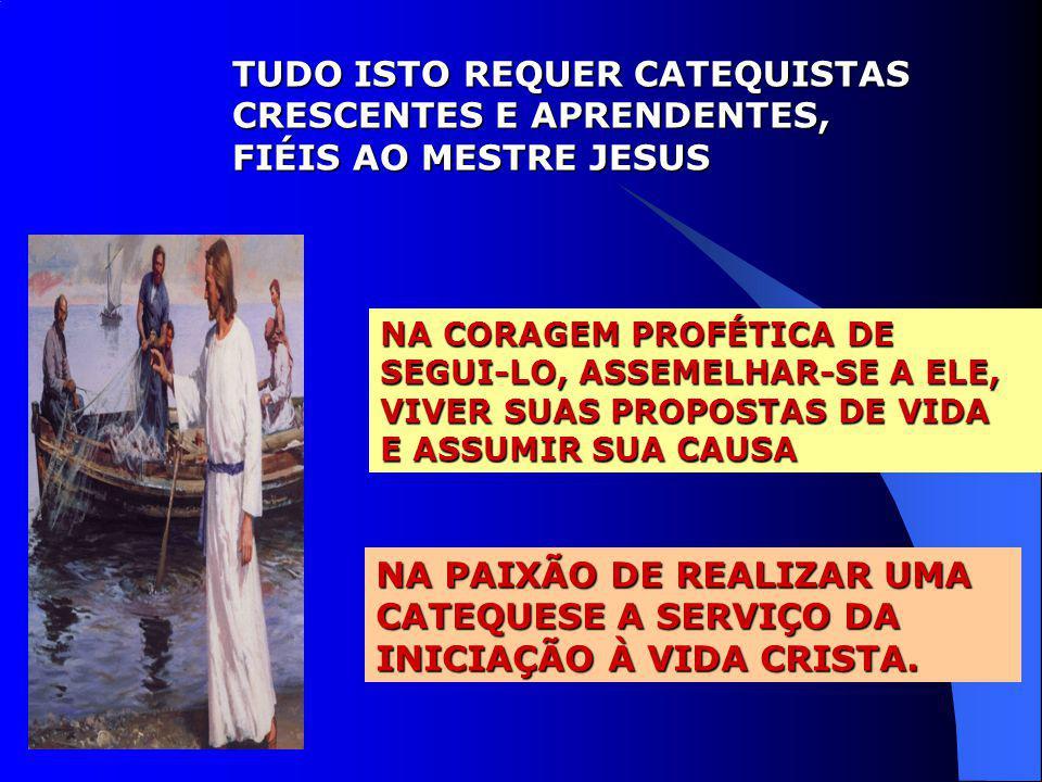 TUDO ISTO REQUER CATEQUISTAS CRESCENTES E APRENDENTES, FIÉIS AO MESTRE JESUS NA CORAGEM PROFÉTICA DE SEGUI-LO, ASSEMELHAR-SE A ELE, VIVER SUAS PROPOST