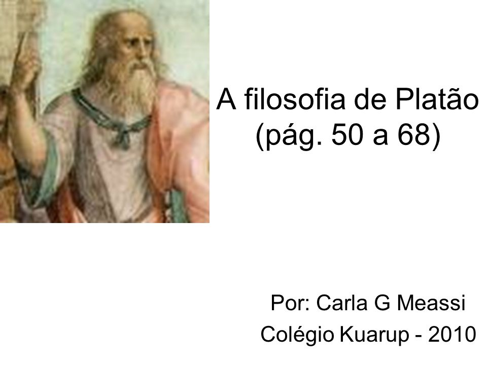 A filosofia de Platão (pág. 50 a 68) Por: Carla G Meassi Colégio Kuarup - 2010
