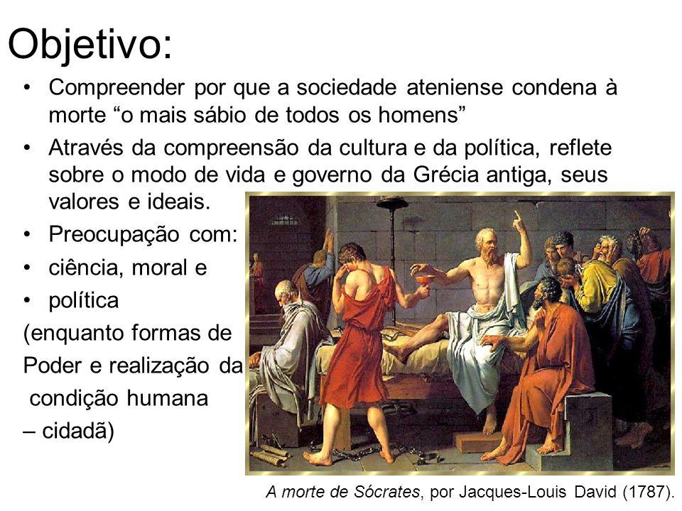 Objetivo: Compreender por que a sociedade ateniense condena à morte o mais sábio de todos os homens Através da compreensão da cultura e da política, r