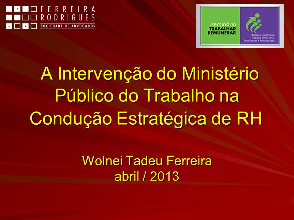 A Intervenção do Ministério Público do Trabalho na Condução Estratégica de RH Wolnei Tadeu Ferreira abril / 2013 A Intervenção do Ministério Público d