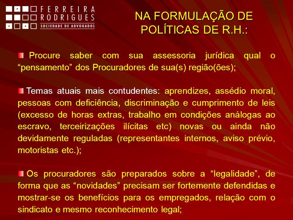 NA FORMULAÇÃO DE POLÍTICAS DE R.H.: Procure saber com sua assessoria jurídica qual o pensamento dos Procuradores de sua(s) região(ões); Temas atuais m
