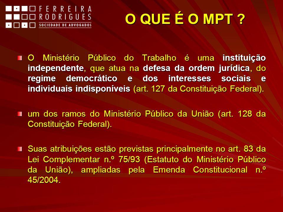 O QUE É O MPT ? O Ministério Público do Trabalho é uma instituição independente, que atua na defesa da ordem jurídica, do regime democrático e dos int