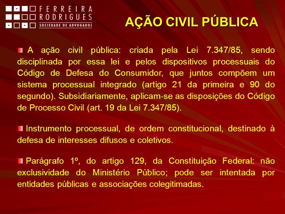 AÇÃO CIVIL PÚBLICA A ação civil pública: criada pela Lei 7.347/85, sendo disciplinada por essa lei e pelos dispositivos processuais do Código de Defes