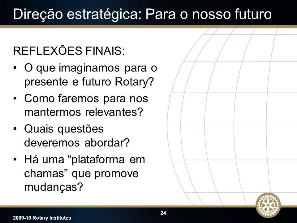 24 2009-10 Rotary Institutes Direção estratégica: Para o nosso futuro REFLEXÕES FINAIS: O que imaginamos para o presente e futuro Rotary? Como faremos