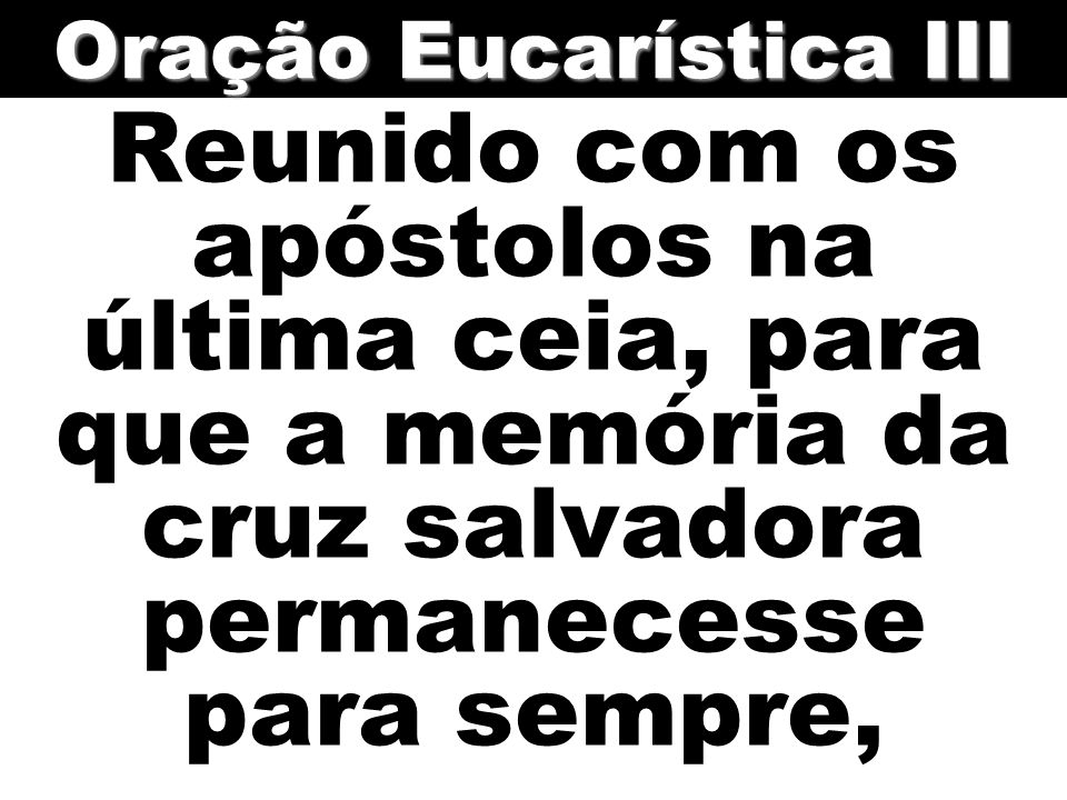 Reunido com os apóstolos na última ceia, para que a memória da cruz salvadora permanecesse para sempre, Oração Eucarística III