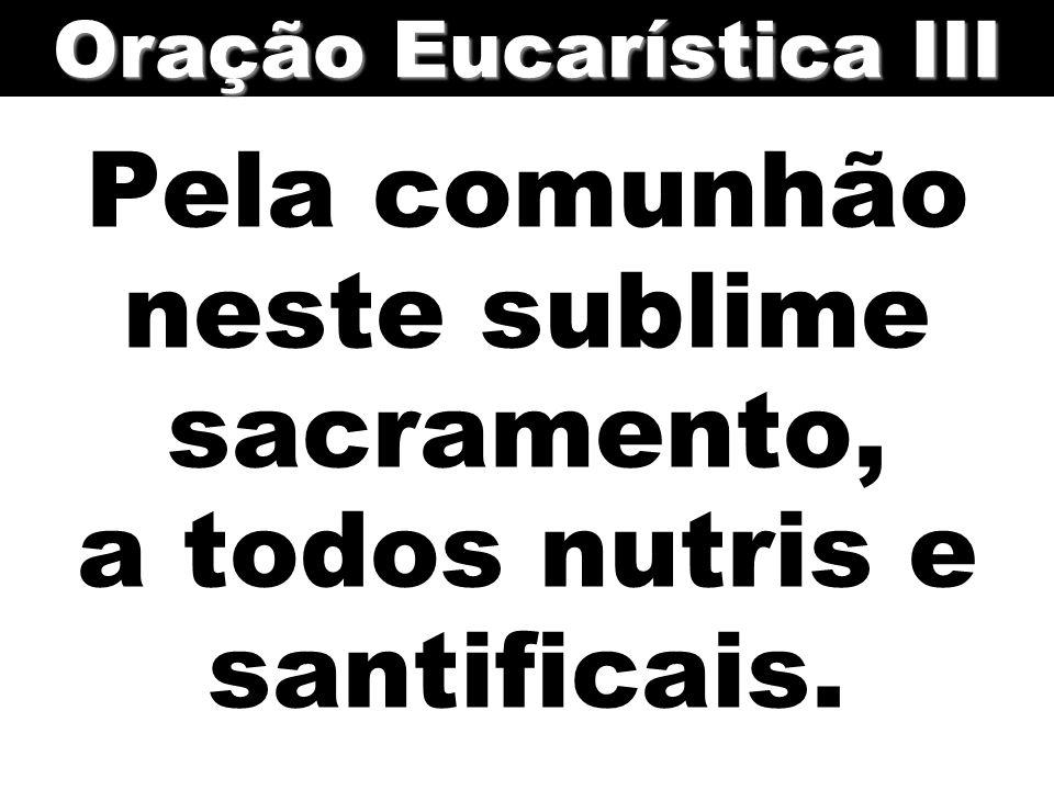 Pela comunhão neste sublime sacramento, a todos nutris e santificais. Oração Eucarística III