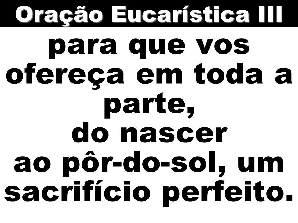 para que vos ofereça em toda a parte, do nascer ao pôr-do-sol, um sacrifício perfeito. Oração Eucarística III