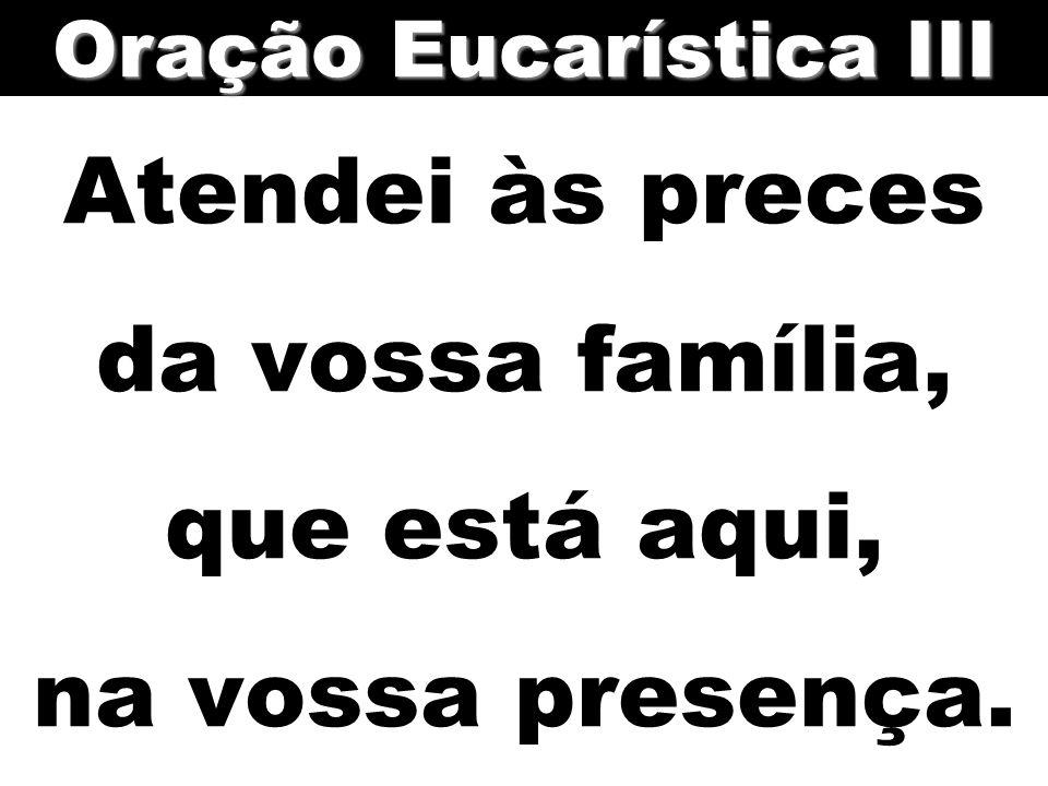 Atendei às preces da vossa família, que está aqui, na vossa presença. Oração Eucarística III