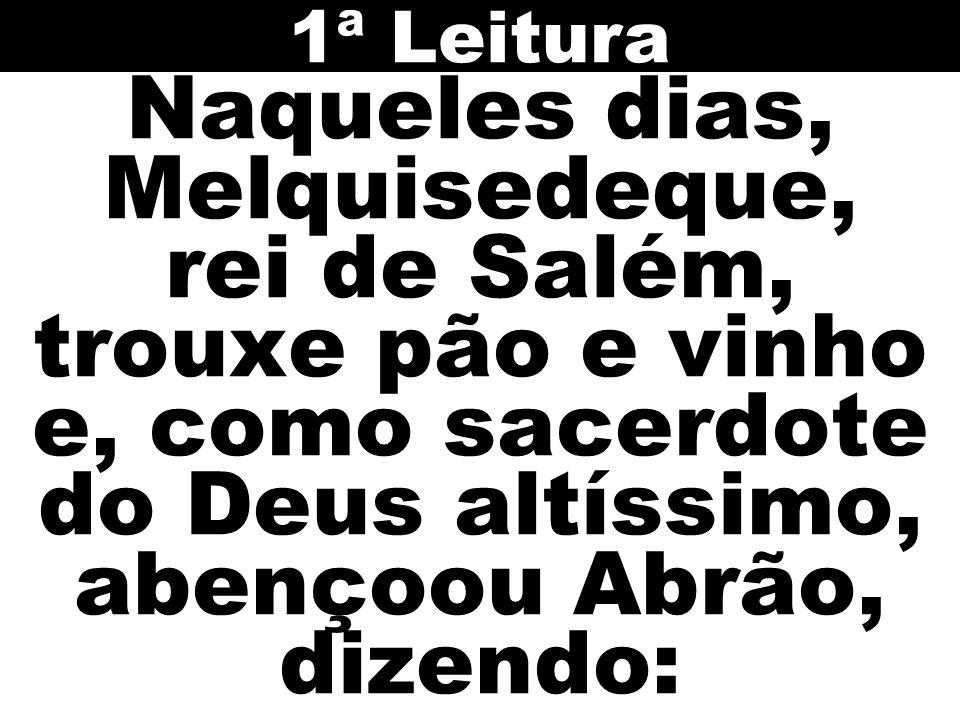 Naqueles dias, Melquisedeque, rei de Salém, trouxe pão e vinho e, como sacerdote do Deus altíssimo, abençoou Abrão, dizendo: 1ª Leitura