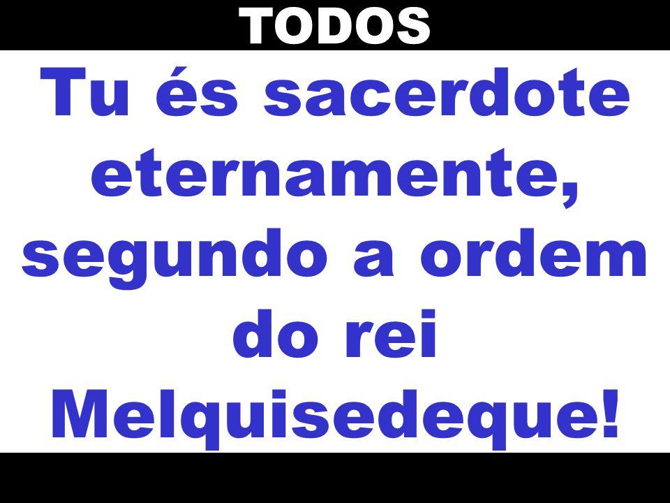 Tu és sacerdote eternamente, segundo a ordem do rei Melquisedeque! TODOS