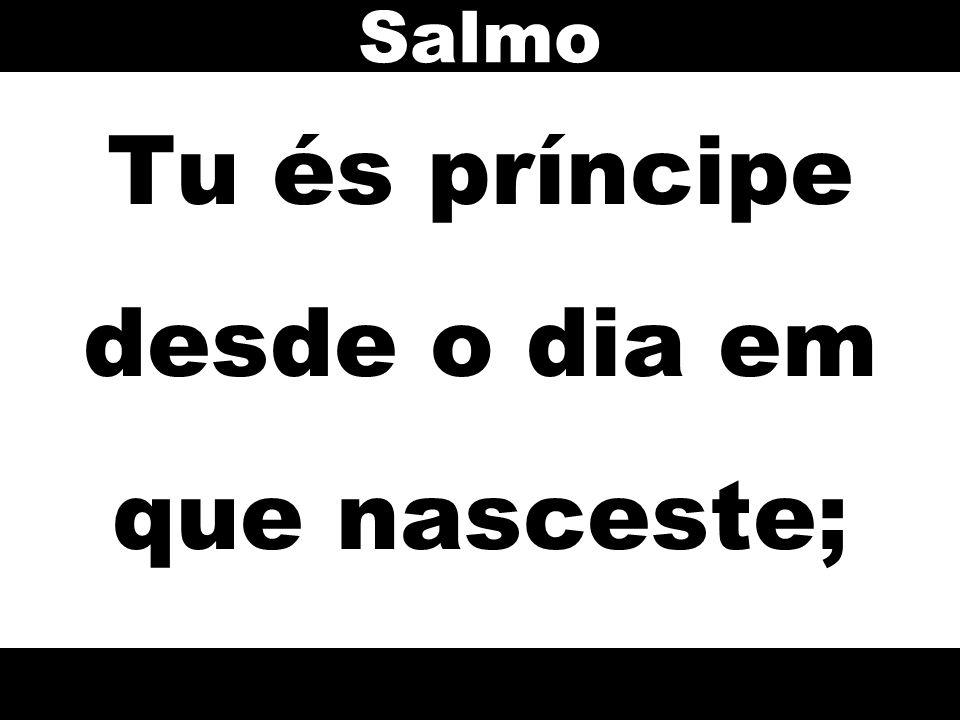 Tu és príncipe desde o dia em que nasceste; Salmo