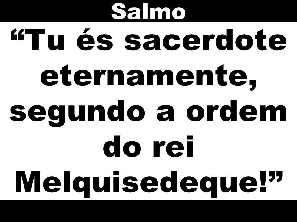 Tu és sacerdote eternamente, segundo a ordem do rei Melquisedeque! Salmo
