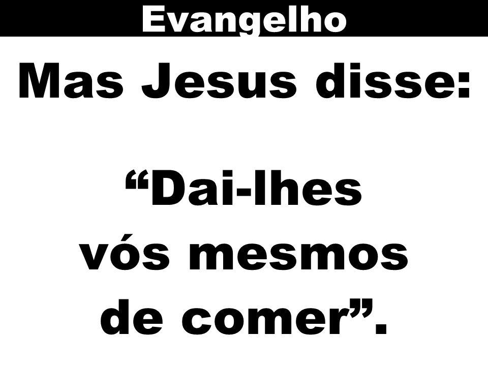 Mas Jesus disse: Dai-lhes vós mesmos de comer. Evangelho