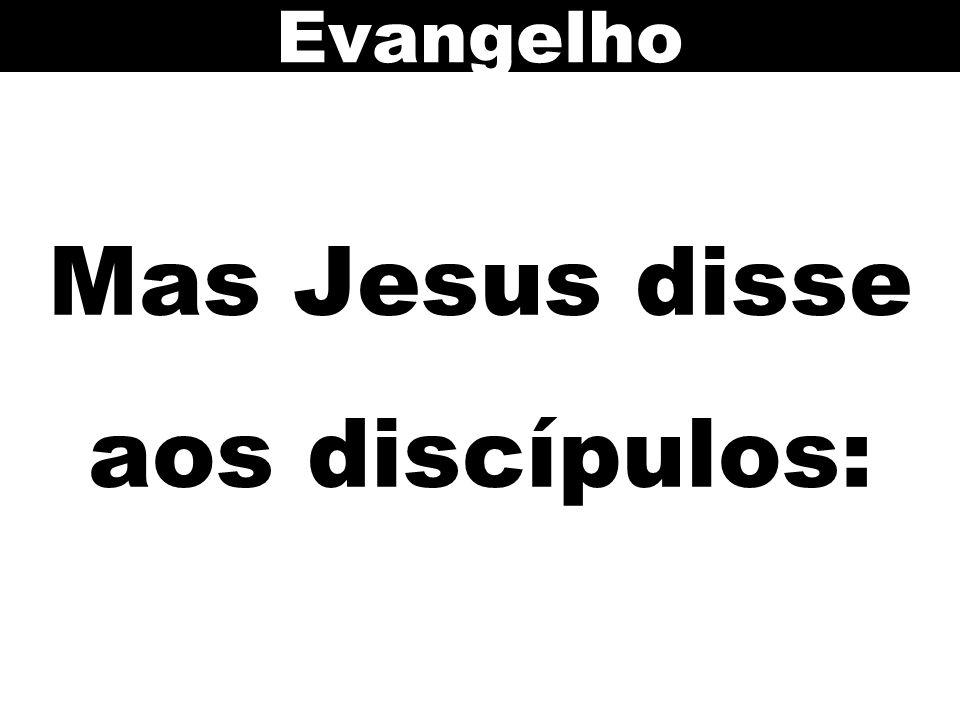 Mas Jesus disse aos discípulos: Evangelho