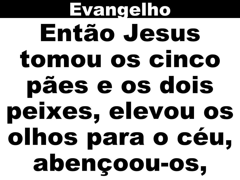 Então Jesus tomou os cinco pães e os dois peixes, elevou os olhos para o céu, abençoou-os, Evangelho