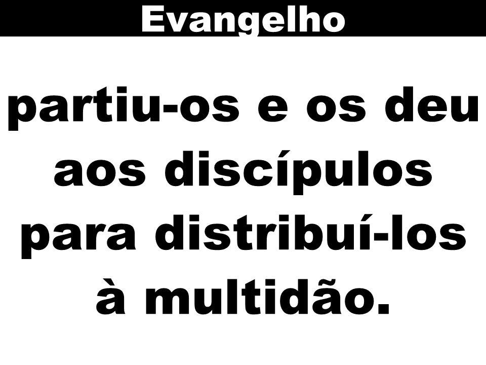 partiu-os e os deu aos discípulos para distribuí-los à multidão. Evangelho
