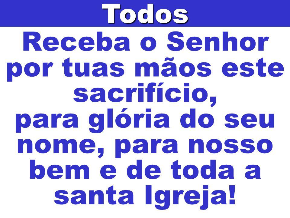 Receba o Senhor por tuas mãos este sacrifício, para glória do seu nome, para nosso bem e de toda a santa Igreja!Todos