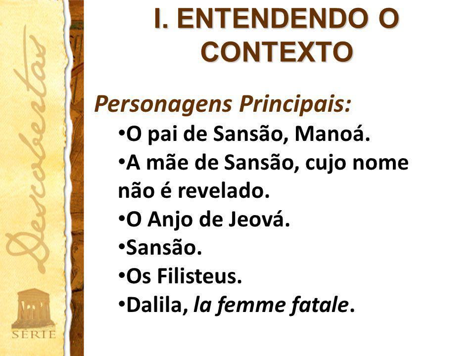 I. ENTENDENDO O CONTEXTO Personagens Principais: O pai de Sansão, Manoá. A mãe de Sansão, cujo nome não é revelado. O Anjo de Jeová. Sansão. Os Filist