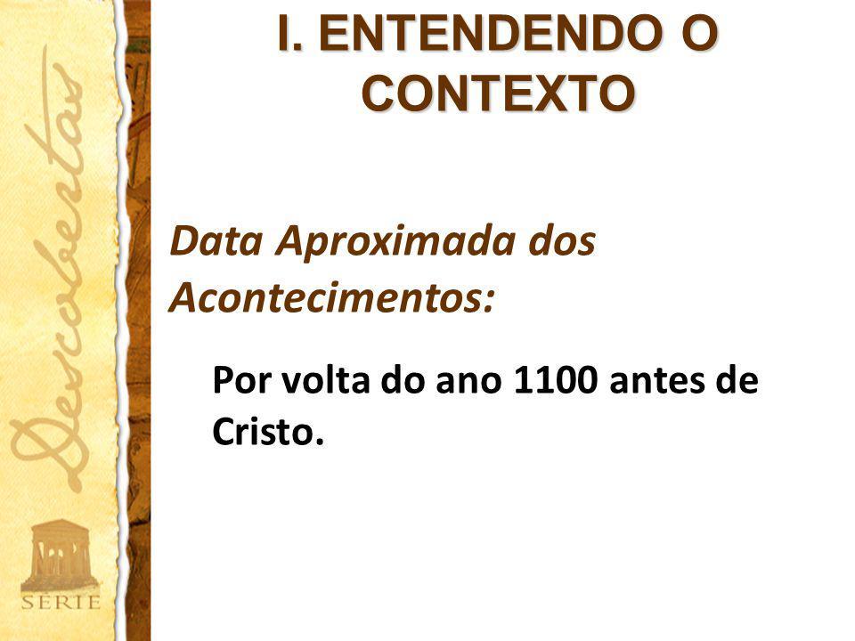 I. ENTENDENDO O CONTEXTO Data Aproximada dos Acontecimentos: Por volta do ano 1100 antes de Cristo.