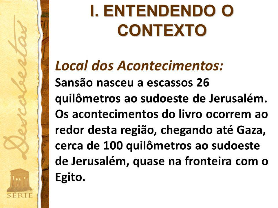 I. ENTENDENDO O CONTEXTO Local dos Acontecimentos: Sansão nasceu a escassos 26 quilômetros ao sudoeste de Jerusalém. Os acontecimentos do livro ocorre