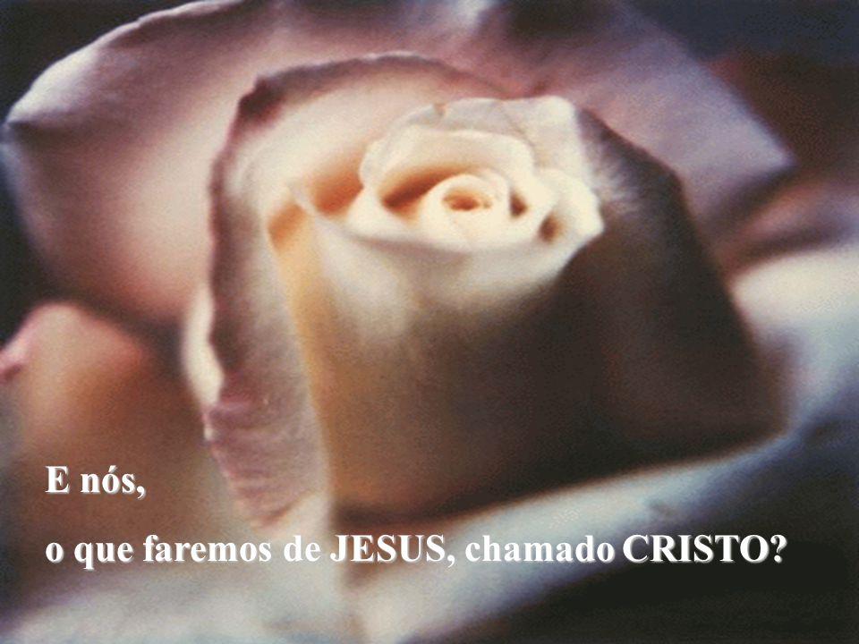 E nós, o que faremos de JESUS, chamado CRISTO?