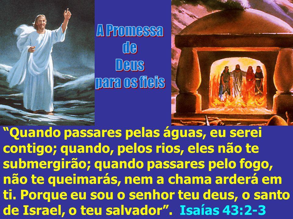 Quando passares pelas águas, eu serei contigo; quando, pelos rios, eles não te submergirão; quando passares pelo fogo, não te queimarás, nem a chama a