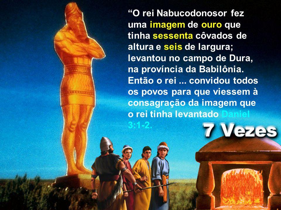 O rei Nabucodonosor fez uma imagem de ouro que tinha sessenta côvados de altura e seis de largura; levantou no campo de Dura, na província da Babilôni