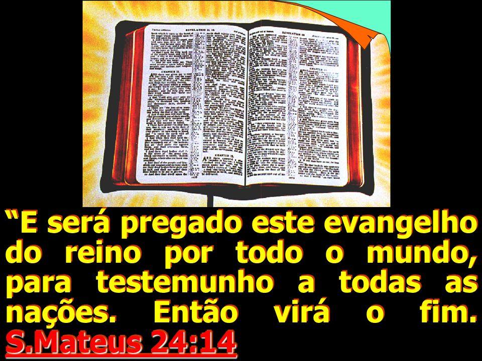 S.Mateus 24:14 E será pregado este evangelho do reino por todo o mundo, para testemunho a todas as nações. Então virá o fim. S.Mateus 24:14