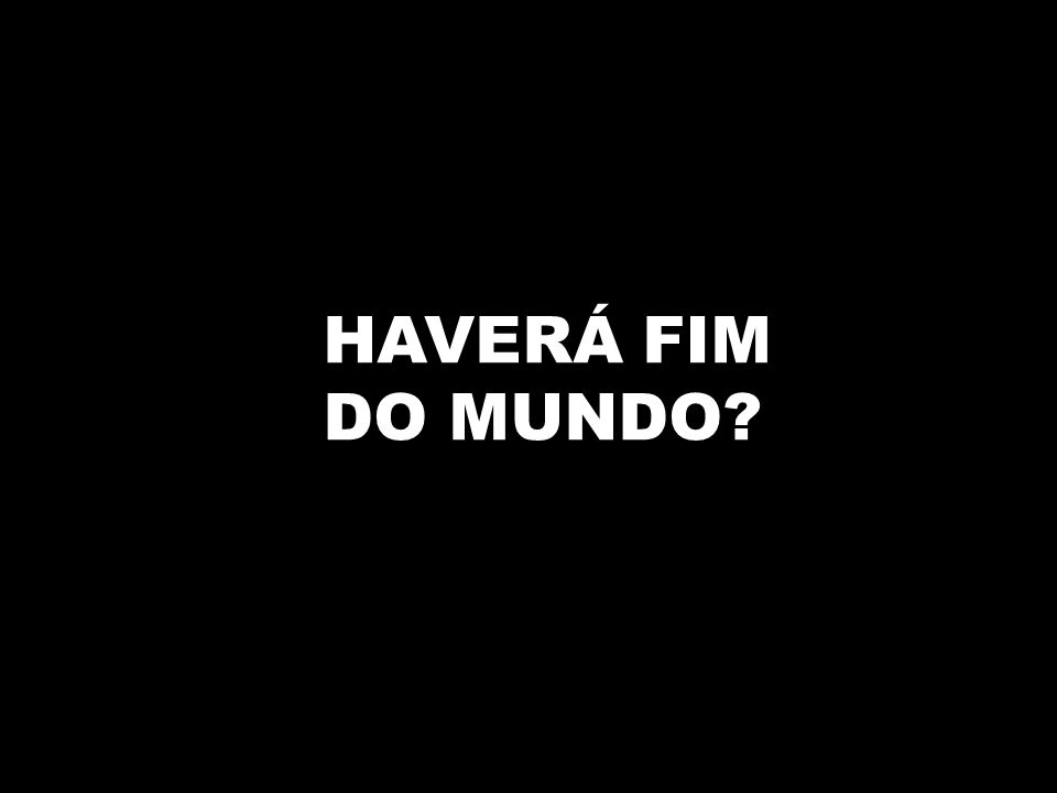 HAVERÁ FIM DO MUNDO?