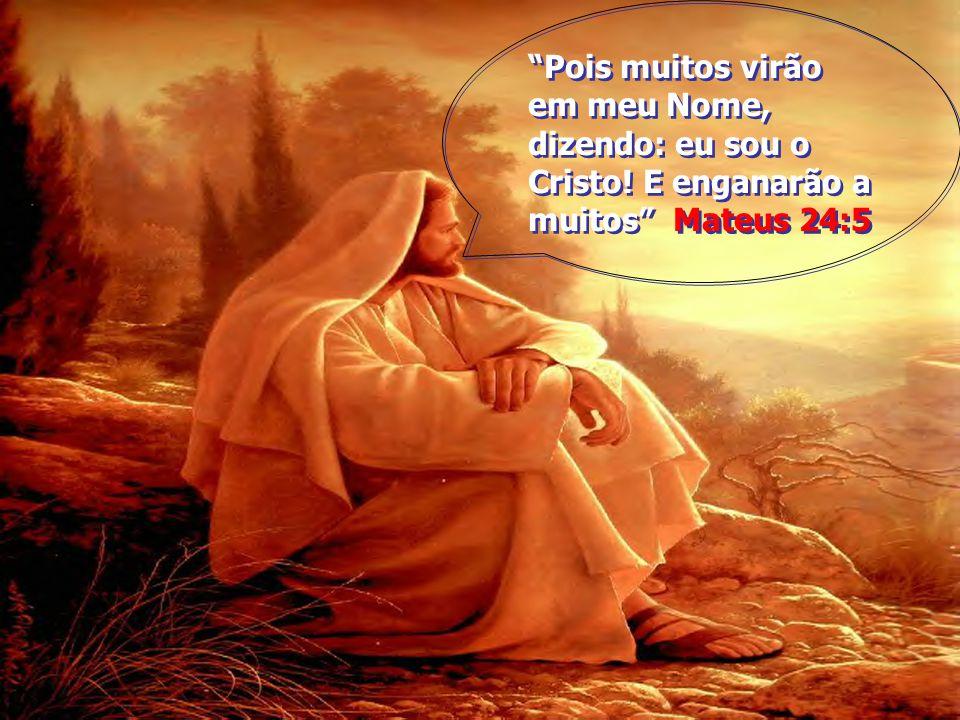 Pois muitos virão em meu Nome, dizendo: eu sou o Cristo! E enganarão a muitos Mateus 24:5