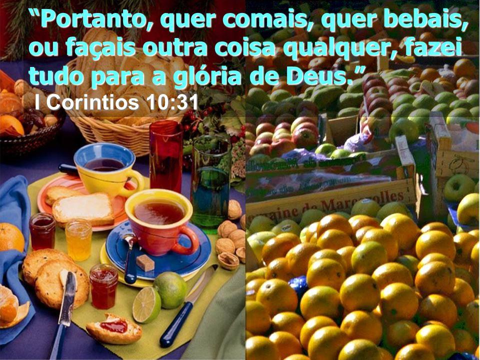 Portanto, quer comais, quer bebais, ou façais outra coisa qualquer, fazei tudo para a glória de Deus. I Corintios 10:31 I Corintios 10:31