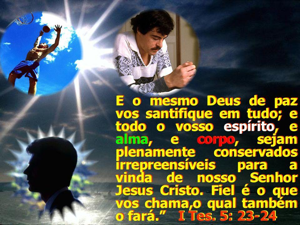 E o mesmo Deus de paz vos santifique em tudo; e todo o vosso espírito, e alma, e corpo, sejam plenamente conservados irrepreensíveis para a vinda de n