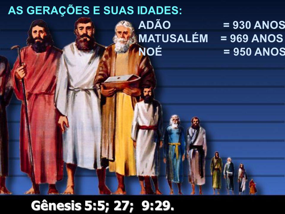 AS GERAÇÕES E SUAS IDADES: ADÃO = 930 ANOS MATUSALÉM = 969 ANOS NOÉ = 950 ANOS Gênesis 5:5; 27; 9:29.