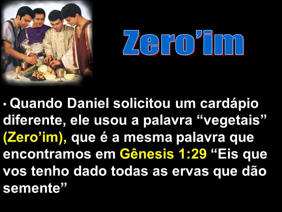 Quando Daniel solicitou um cardápio diferente, ele usou a palavra vegetais (Zeroim), que é a mesma palavra que encontramos em Gênesis 1:29 Eis que vos