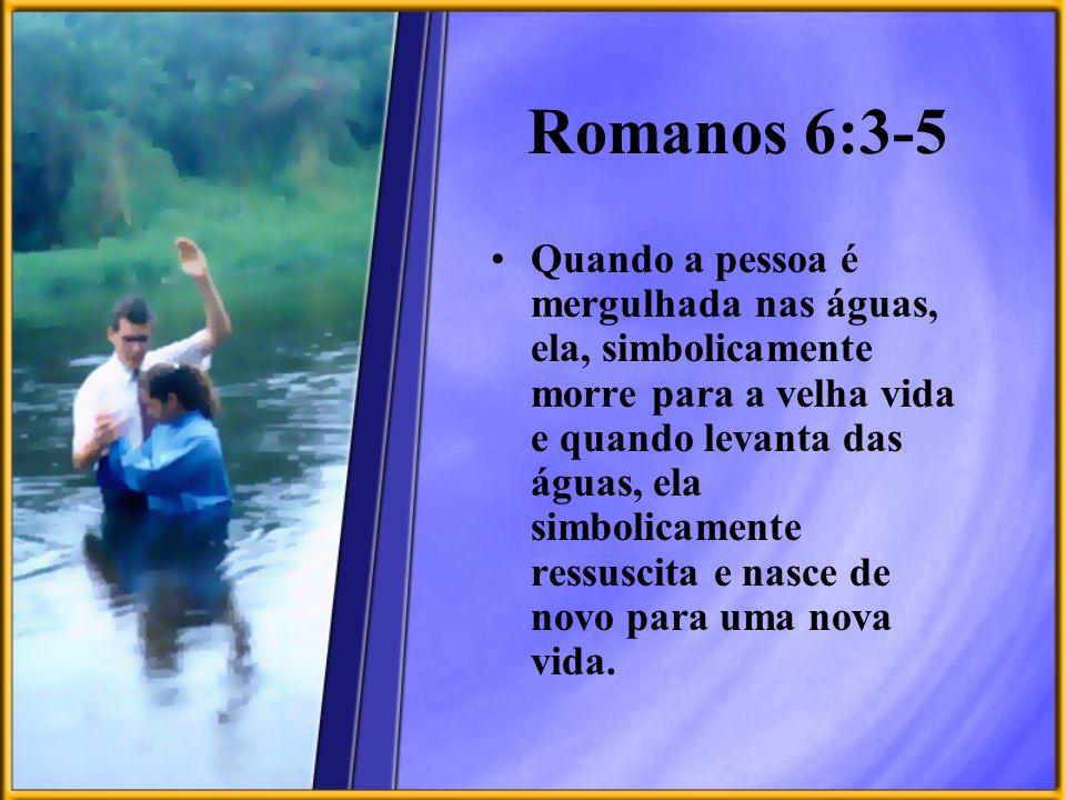 Romanos 6:3-5 Quando a pessoa é mergulhada nas águas, ela, simbolicamente morre para a velha vida e quando levanta das águas, ela simbolicamente ressu