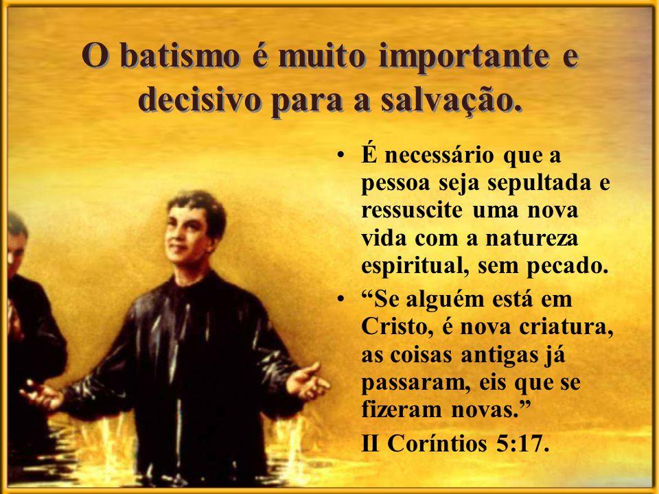 O batismo é muito importante e decisivo para a salvação. É necessário que a pessoa seja sepultada e ressuscite uma nova vida com a natureza espiritual