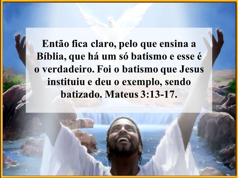 Então fica claro, pelo que ensina a Bíblia, que há um só batismo e esse é o verdadeiro. Foi o batismo que Jesus instituiu e deu o exemplo, sendo batiz
