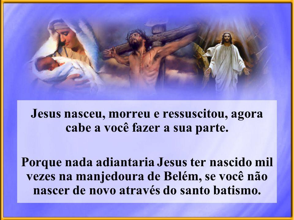 Jesus nasceu, morreu e ressuscitou, agora cabe a você fazer a sua parte. Porque nada adiantaria Jesus ter nascido mil vezes na manjedoura de Belém, se
