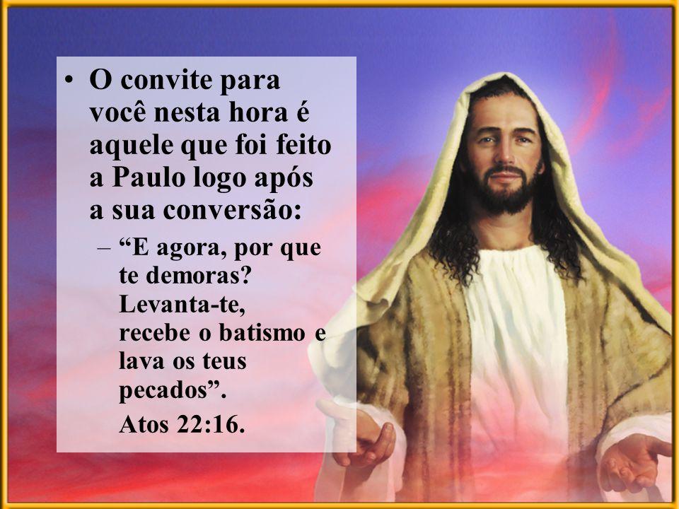 O convite para você nesta hora é aquele que foi feito a Paulo logo após a sua conversão: –E agora, por que te demoras? Levanta-te, recebe o batismo e