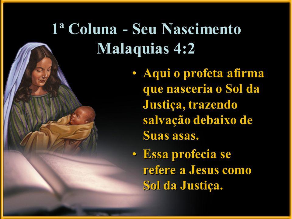 1ª Coluna - Seu Nascimento Malaquias 4:2 Aqui o profeta afirma que nasceria o Sol da Justiça, trazendo salvação debaixo de Suas asas. Essa profecia se
