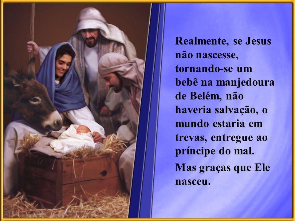 Realmente, se Jesus não nascesse, tornando-se um bebê na manjedoura de Belém, não haveria salvação, o mundo estaria em trevas, entregue ao príncipe do