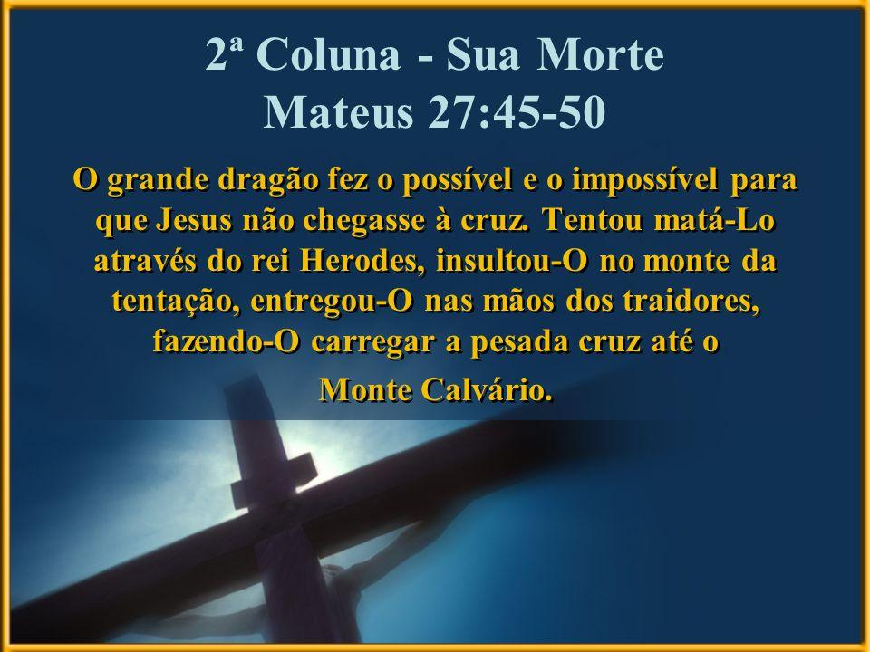 2ª Coluna - Sua Morte Mateus 27:45-50 O grande dragão fez o possível e o impossível para que Jesus não chegasse à cruz. Tentou matá-Lo através do rei