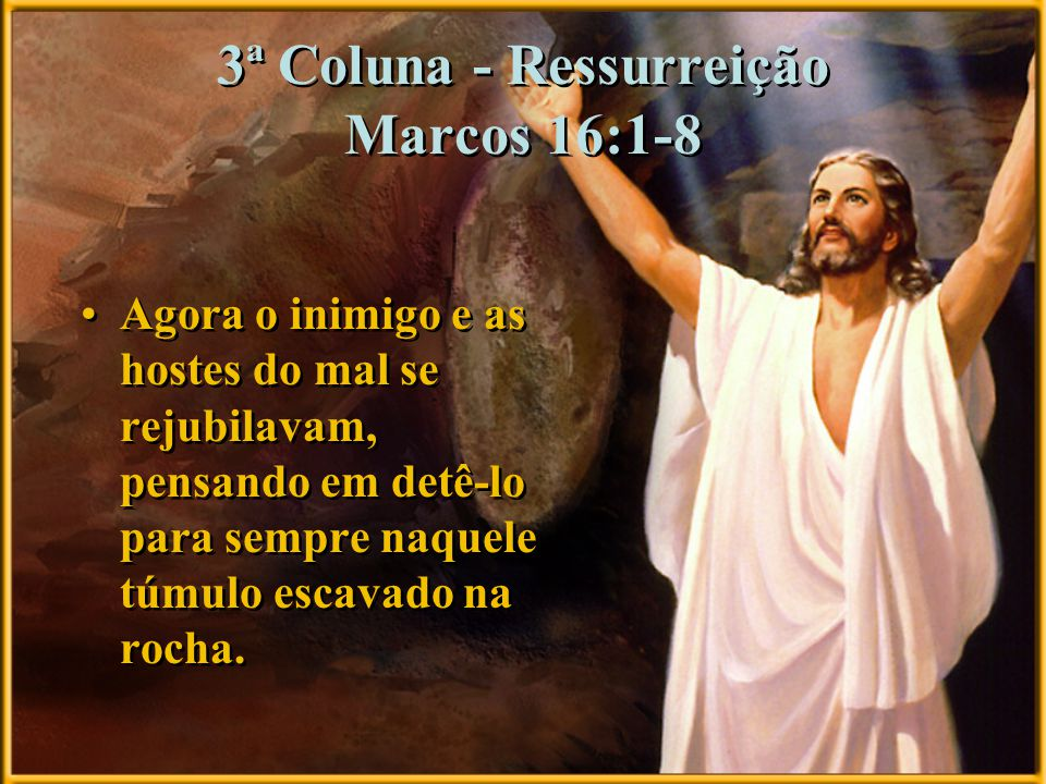 3ª Coluna - Ressurreição Marcos 16:1-8 Agora o inimigo e as hostes do mal se rejubilavam, pensando em detê-lo para sempre naquele túmulo escavado na r