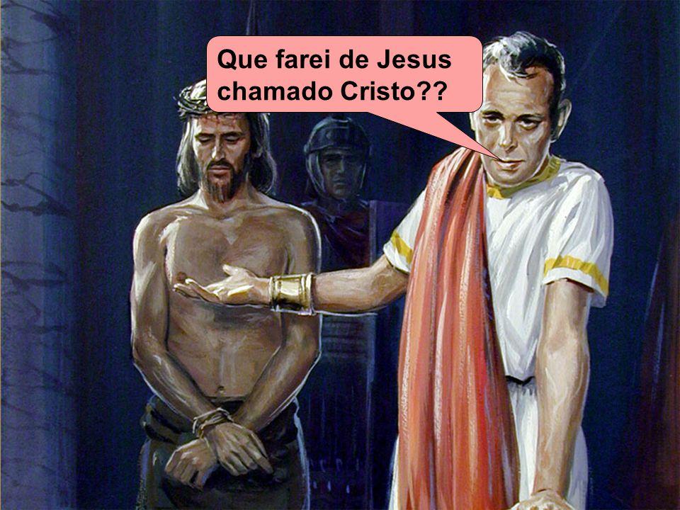 Que farei de Jesus chamado Cristo??